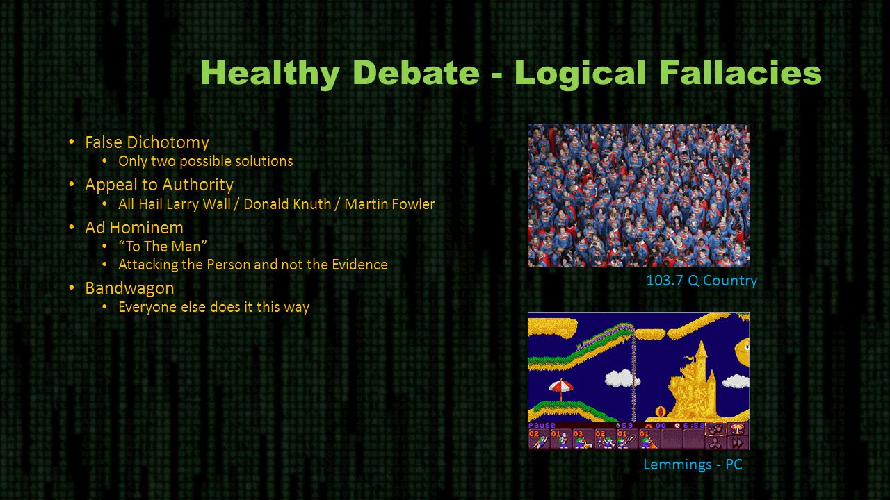 Healthy Debate - Logical Fallacies False Dichotomy Only two possible solutions Appeal to Authority All Hail Larry Wall / Donald Knuth / Martin Fowler Ad Hominem To The Man Attacking the Person and not the Evidence Bandwagon Everyone else does it this way 103.7 Q Country Lemmings - PC