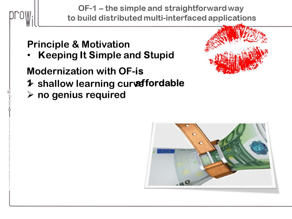 OF-1 – the simple and straightforward way to build distributed multi-interfaced applications Principle & Motivation Keeping It Simple and Stupid Modernization with OF-1  shallow learning curve  no genius required is affordable