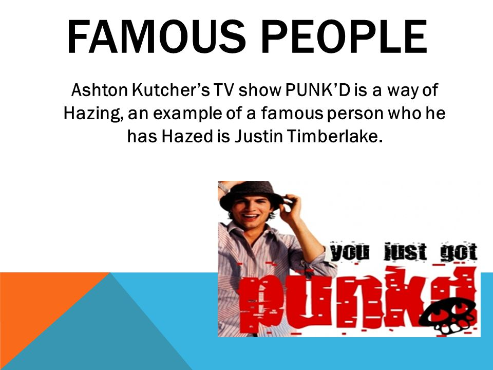 FAMOUS PEOPLE Ashton Kutcher's TV show PUNK'D is a way of Hazing, an example of a famous person who he has Hazed is Justin Timberlake.