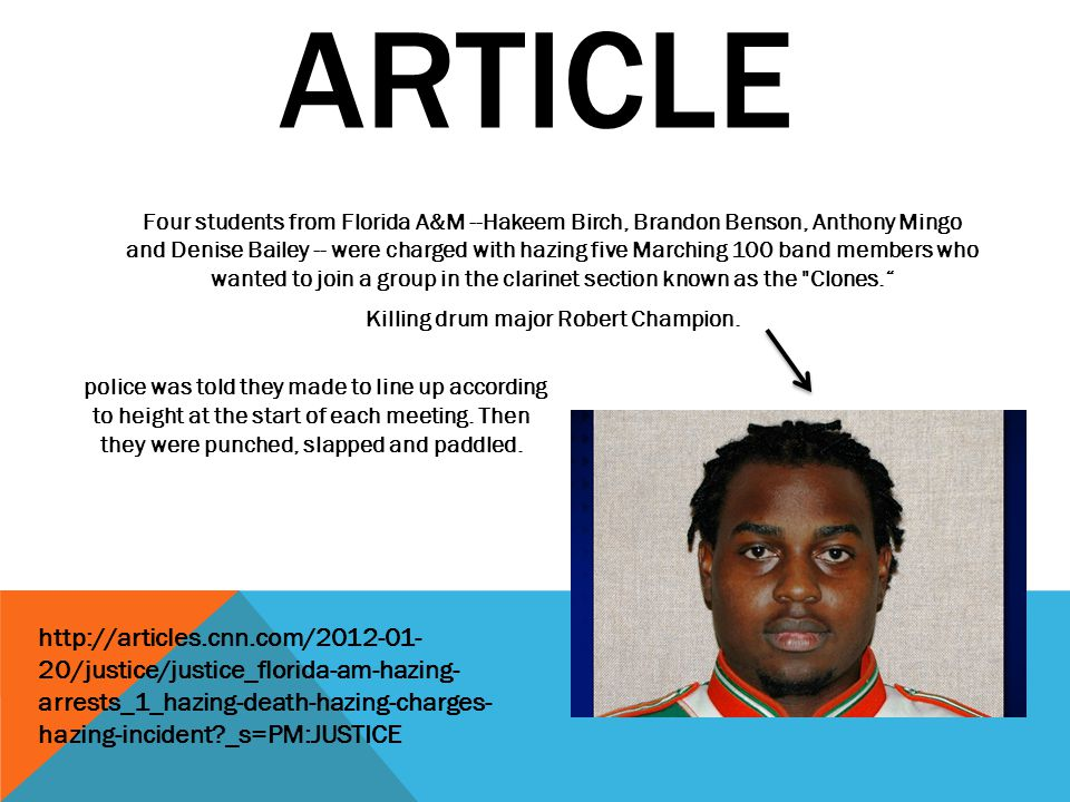 ARTICLE Four students from Florida A&M --Hakeem Birch, Brandon Benson, Anthony Mingo and Denise Bailey -- were charged with hazing five Marching 100 band members who wanted to join a group in the clarinet section known as the Clones. Killing drum major Robert Champion.