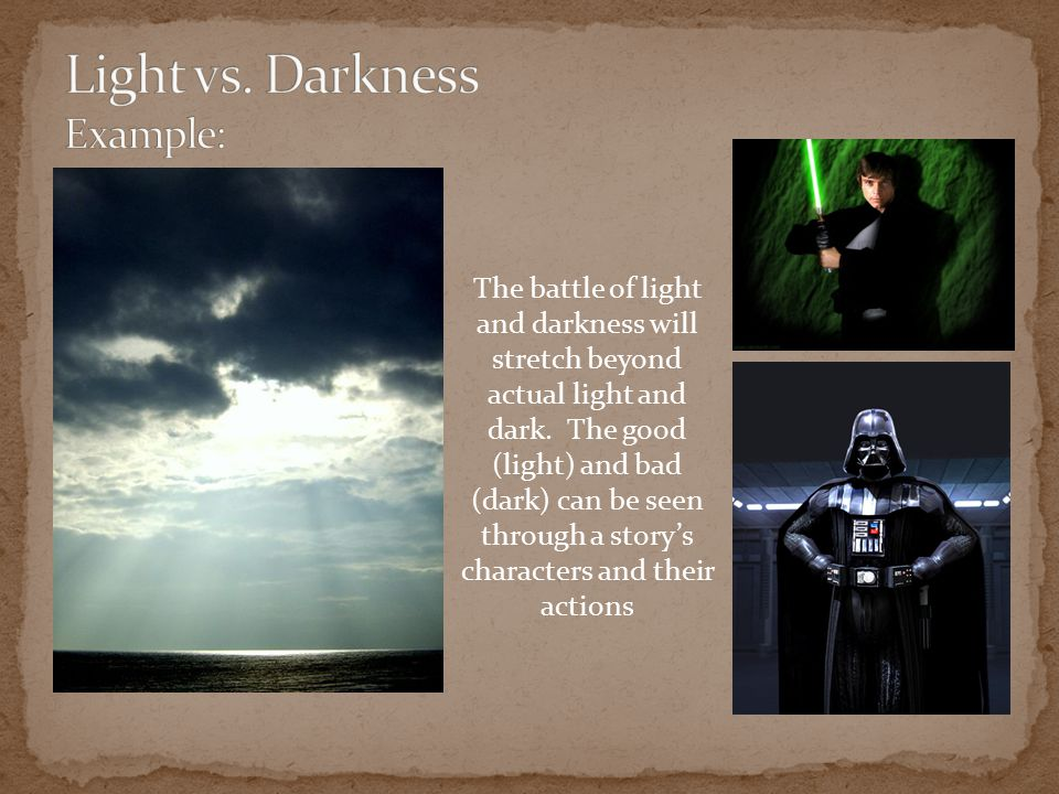 The battle of light and darkness will stretch beyond actual light and dark. The good (light) and bad (dark) can be seen through a story's characters a