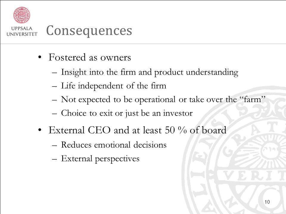 Consequences Fostered as owners –Insight into the firm and product understanding –Life independent of the firm –Not expected to be operational or take over the farm –Choice to exit or just be an investor External CEO and at least 50 % of board –Reduces emotional decisions –External perspectives 10