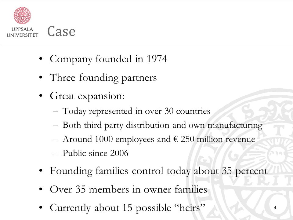 Case Company founded in 1974 Three founding partners Great expansion: –Today represented in over 30 countries –Both third party distribution and own manufacturing –Around 1000 employees and € 250 million revenue –Public since 2006 Founding families control today about 35 percent Over 35 members in owner families Currently about 15 possible heirs 4