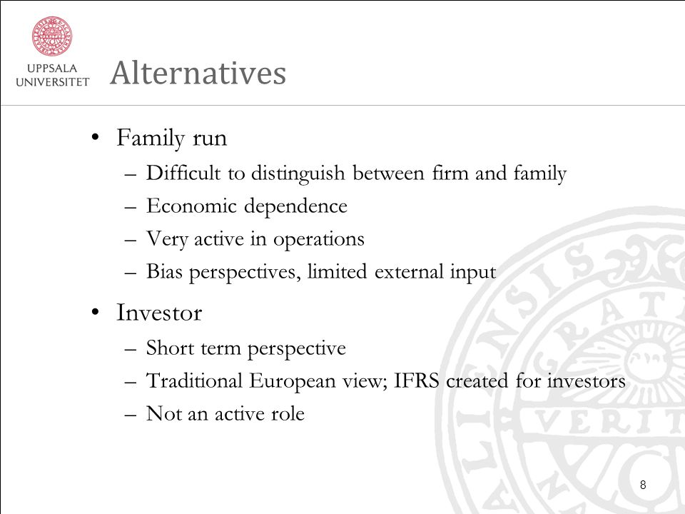 Alternatives Family run –Difficult to distinguish between firm and family –Economic dependence –Very active in operations –Bias perspectives, limited external input Investor –Short term perspective –Traditional European view; IFRS created for investors –Not an active role 8