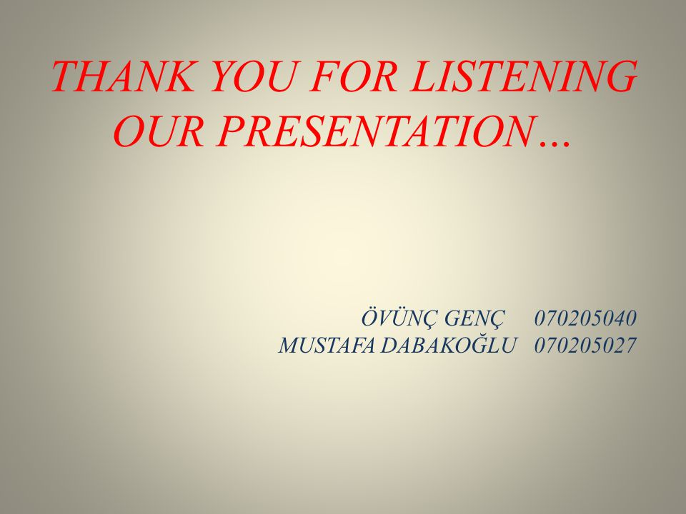 THANK YOU FOR LISTENING OUR PRESENTATION… ÖVÜNÇ GENÇ 070205040 MUSTAFA DABAKOĞLU 070205027
