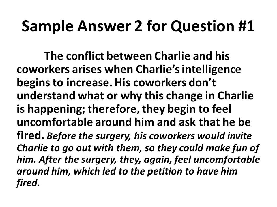 Sample Answer 2 for Question #1 The conflict between Charlie and his coworkers arises when Charlie's intelligence begins to increase. His coworkers do
