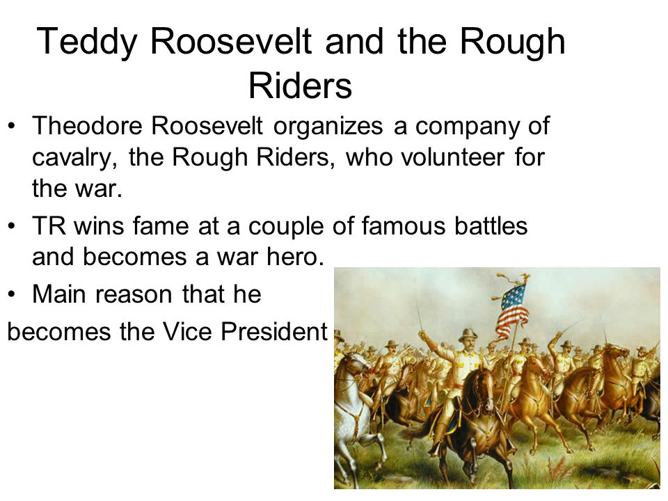 Teddy Roosevelt and the Rough Riders Theodore Roosevelt organizes a company of cavalry, the Rough Riders, who volunteer for the war.