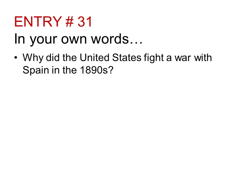 ENTRY # 31 In your own words… Why did the United States fight a war with Spain in the 1890s
