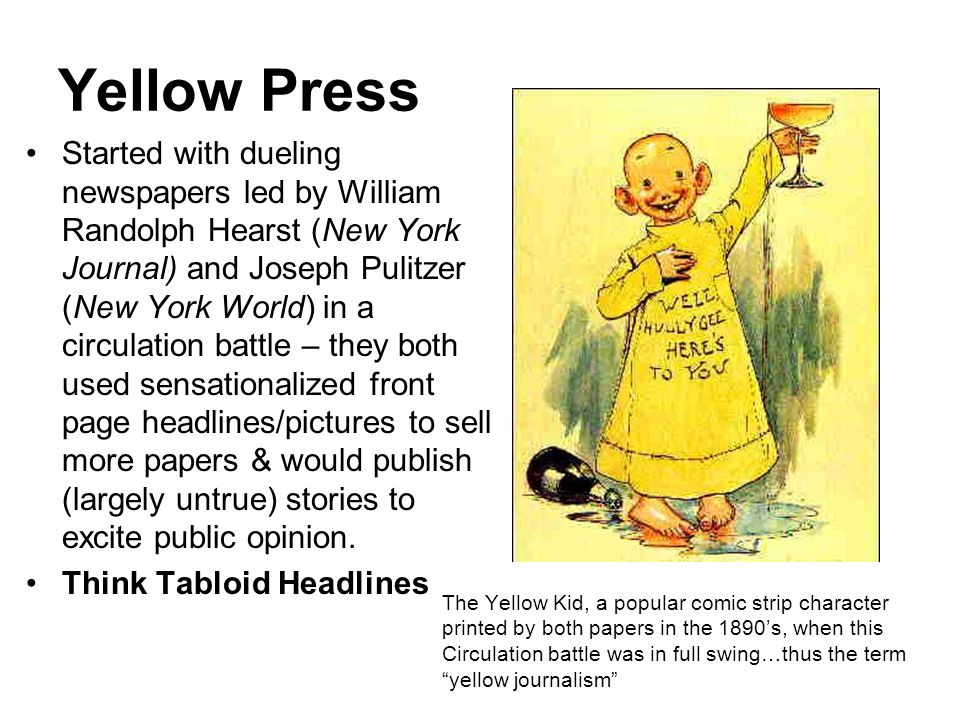 Yellow Press Started with dueling newspapers led by William Randolph Hearst (New York Journal) and Joseph Pulitzer (New York World) in a circulation battle – they both used sensationalized front page headlines/pictures to sell more papers & would publish (largely untrue) stories to excite public opinion.