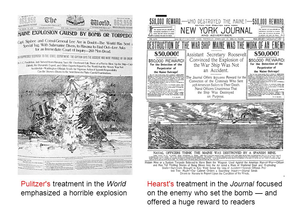 Hearst s treatment in the Journal focused on the enemy who set the bomb — and offered a huge reward to readers Pulitzer s treatment in the World emphasized a horrible explosion