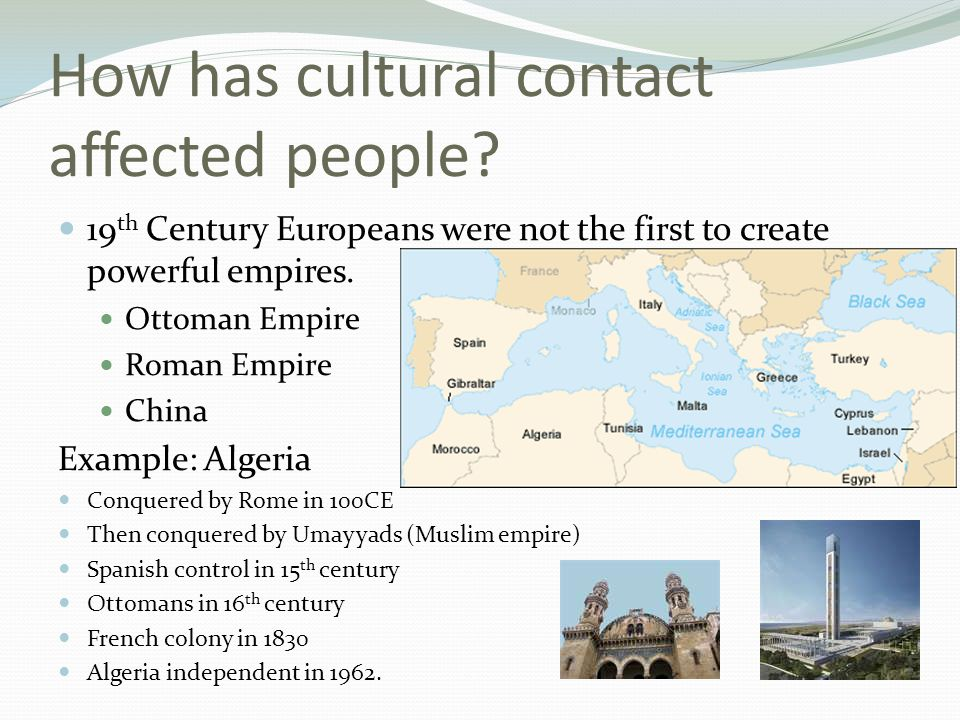 How has cultural contact affected people? 19 th Century Europeans were not the first to create powerful empires. Ottoman Empire Roman Empire China Exa