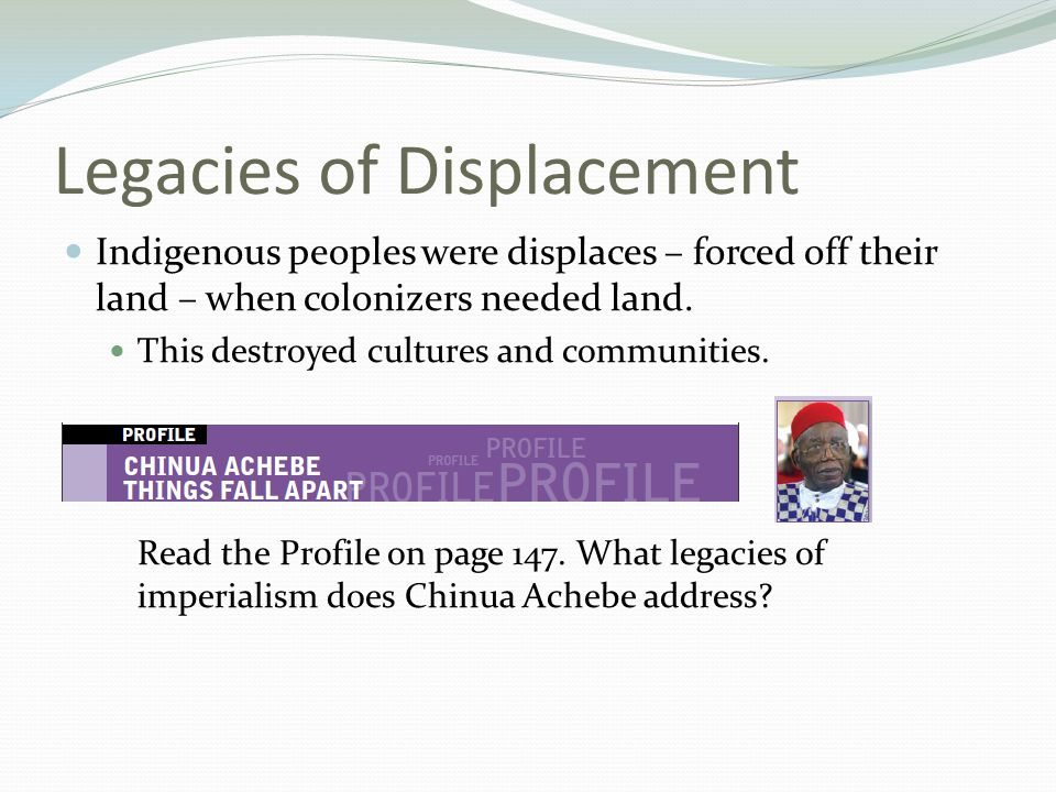Legacies of Displacement Indigenous peoples were displaces – forced off their land – when colonizers needed land. This destroyed cultures and communit