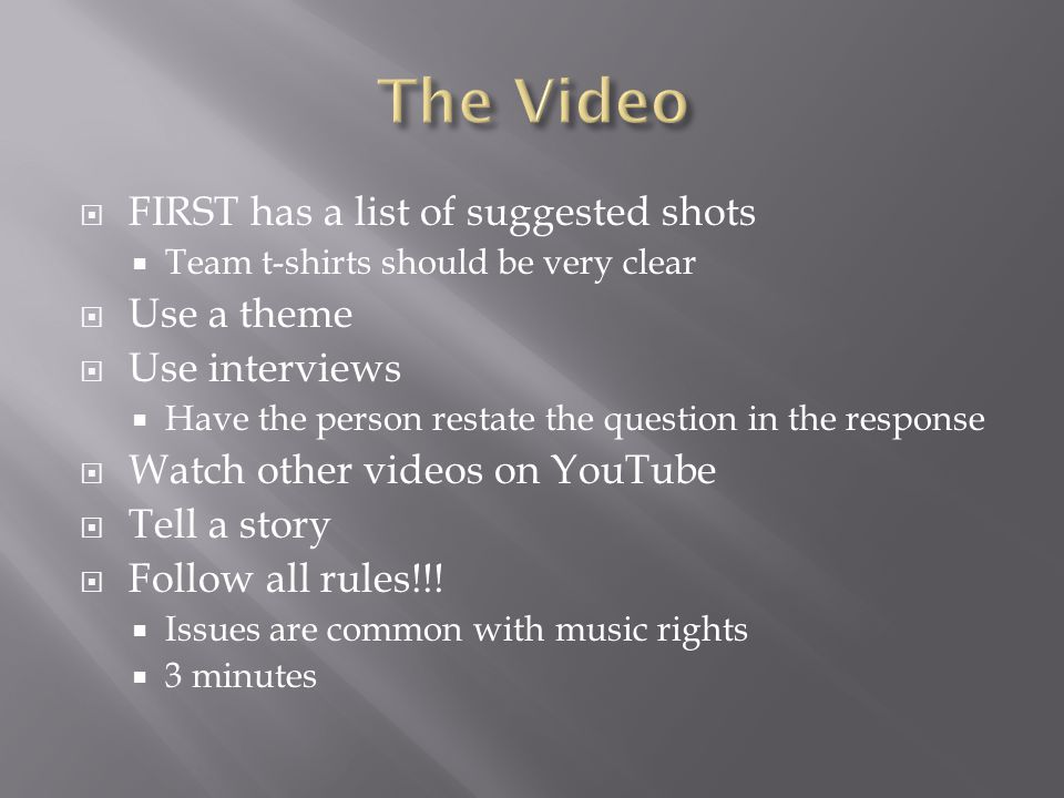 FIRST has a list of suggested shots  Team t-shirts should be very clear  Use a theme  Use interviews  Have the person restate the question in the response  Watch other videos on YouTube  Tell a story  Follow all rules!!.