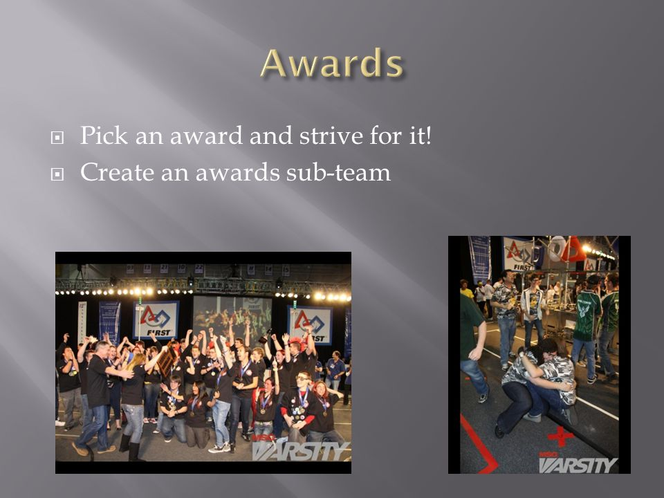  Pick an award and strive for it!  Create an awards sub-team