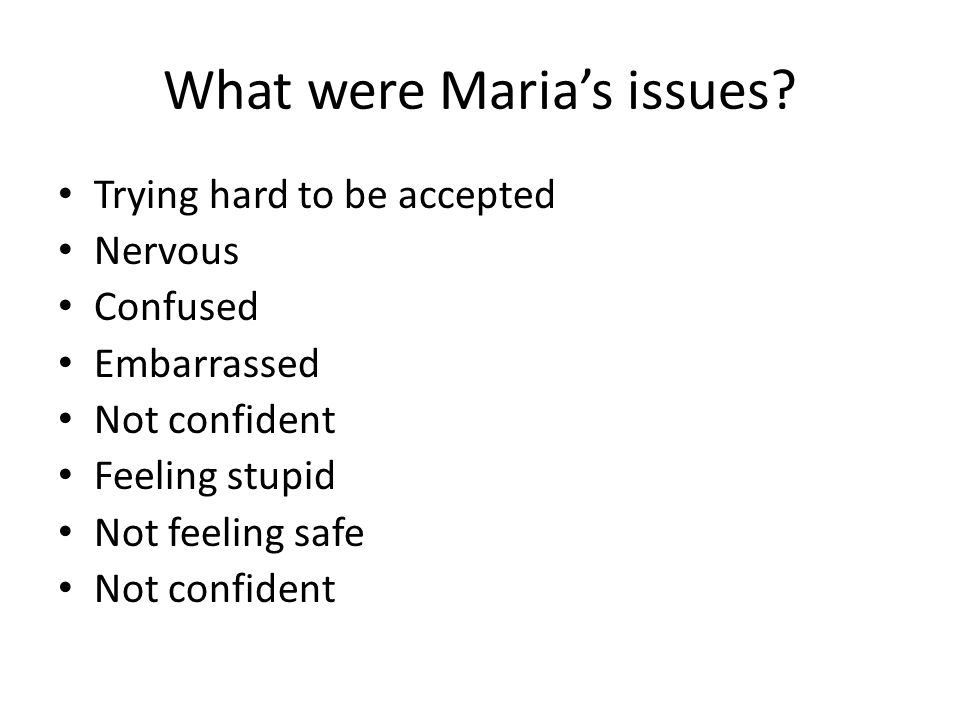 What were Maria's issues? Trying hard to be accepted Nervous Confused Embarrassed Not confident Feeling stupid Not feeling safe Not confident