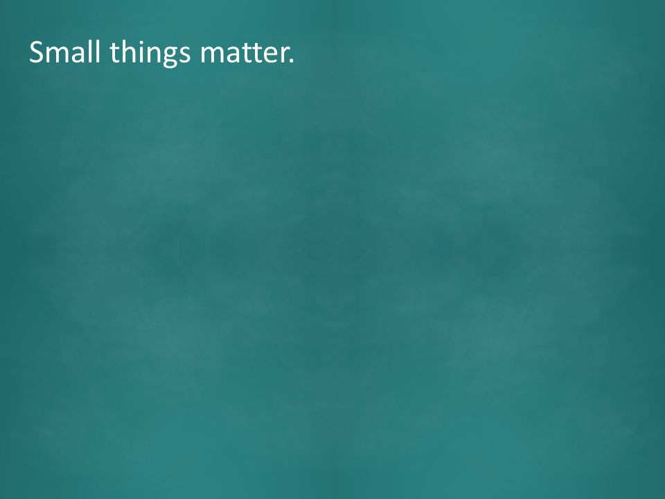 Small things matter NOW.