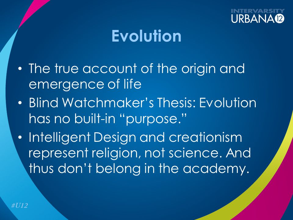 Evolution The true account of the origin and emergence of life Blind Watchmaker's Thesis: Evolution has no built-in purpose. Intelligent Design and creationism represent religion, not science.