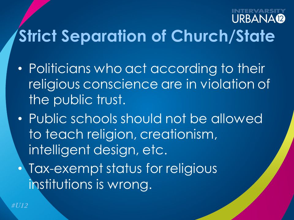 Strict Separation of Church/State Politicians who act according to their religious conscience are in violation of the public trust.