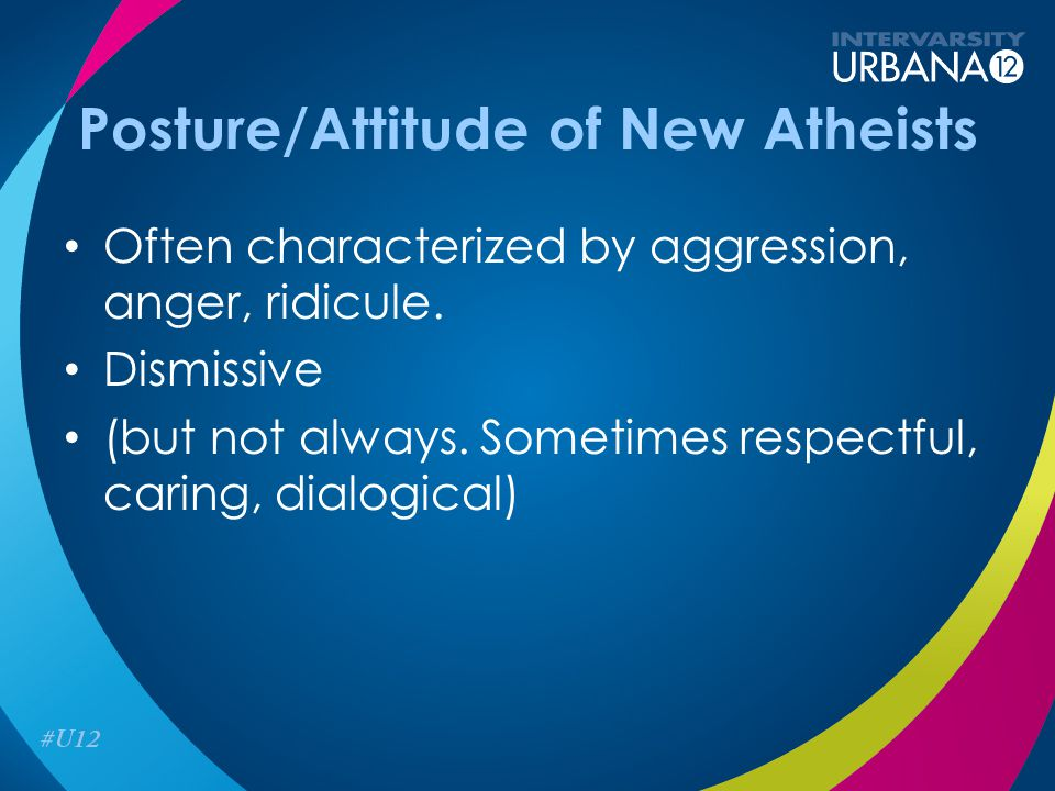 Posture/Attitude of New Atheists Often characterized by aggression, anger, ridicule.