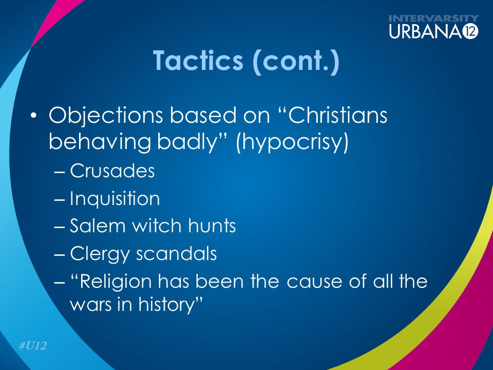 Tactics (cont.) Objections based on Christians behaving badly (hypocrisy) – Crusades – Inquisition – Salem witch hunts – Clergy scandals – Religion has been the cause of all the wars in history