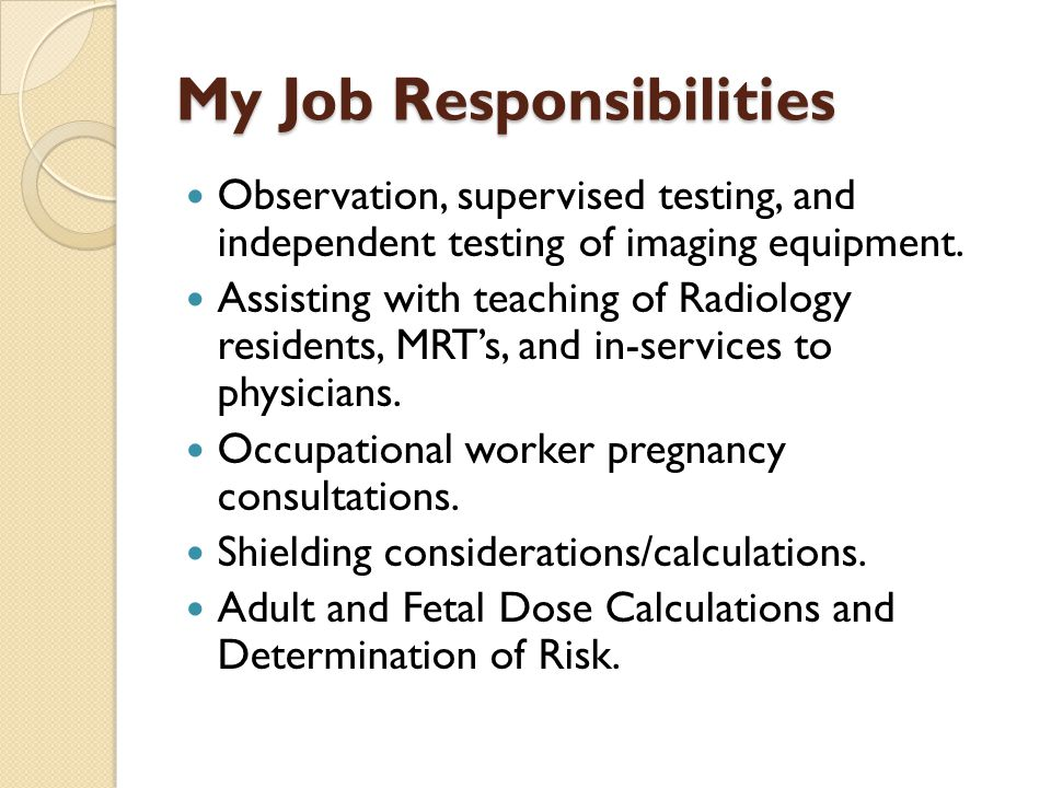 My Job Responsibilities Observation, supervised testing, and independent testing of imaging equipment. Assisting with teaching of Radiology residents,