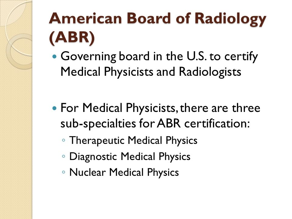 American Board of Radiology (ABR) Governing board in the U.S. to certify Medical Physicists and Radiologists For Medical Physicists, there are three s