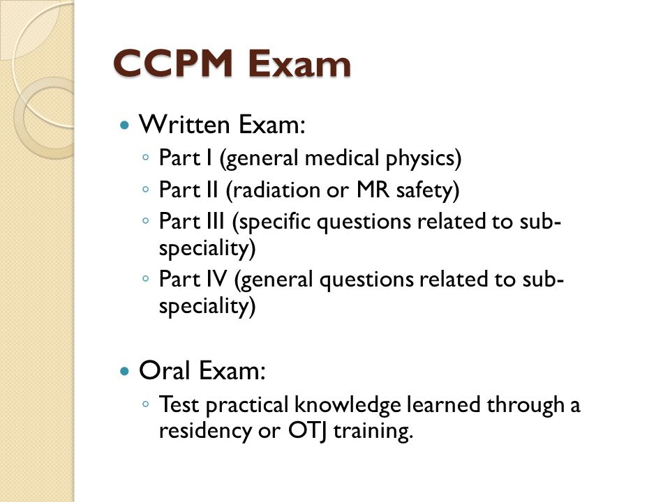 CCPM Exam Written Exam: ◦ Part I (general medical physics) ◦ Part II (radiation or MR safety) ◦ Part III (specific questions related to sub- specialit