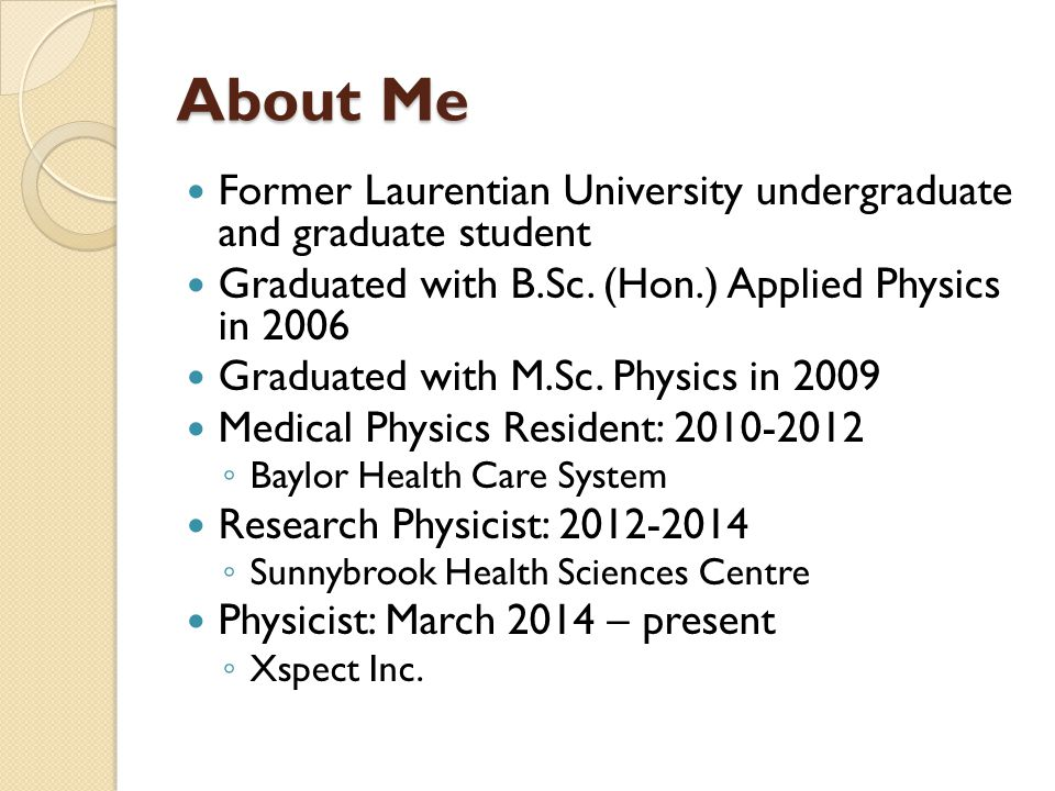 About Me Former Laurentian University undergraduate and graduate student Graduated with B.Sc. (Hon.) Applied Physics in 2006 Graduated with M.Sc. Phys