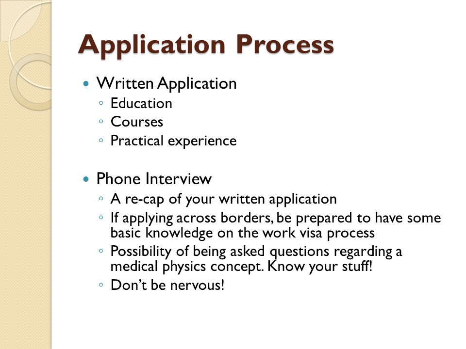 Application Process Written Application ◦ Education ◦ Courses ◦ Practical experience Phone Interview ◦ A re-cap of your written application ◦ If apply