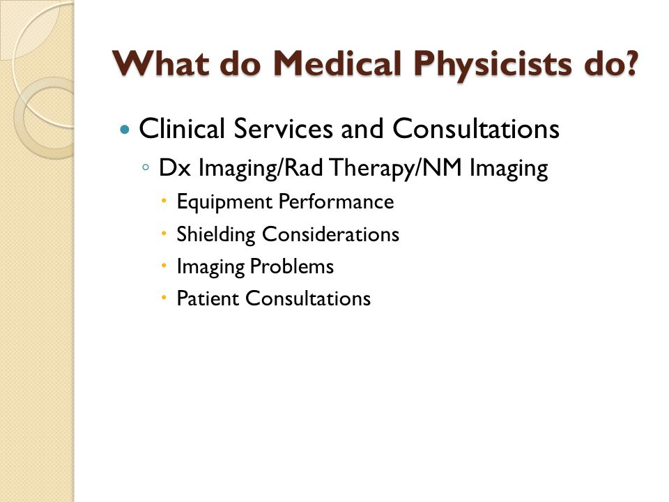 What do Medical Physicists do? Clinical Services and Consultations ◦ Dx Imaging/Rad Therapy/NM Imaging  Equipment Performance  Shielding Considerati