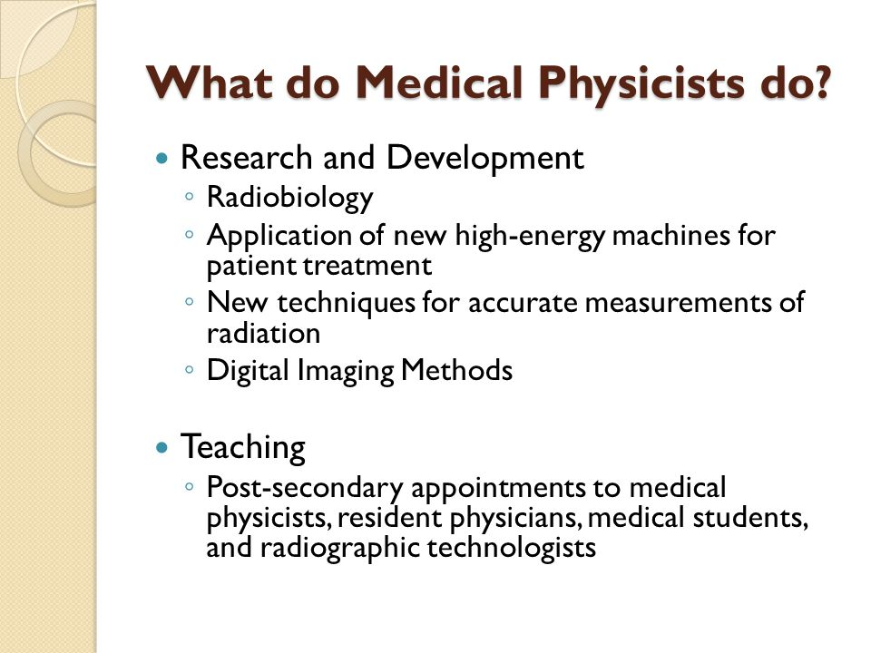 What do Medical Physicists do? Research and Development ◦ Radiobiology ◦ Application of new high-energy machines for patient treatment ◦ New technique
