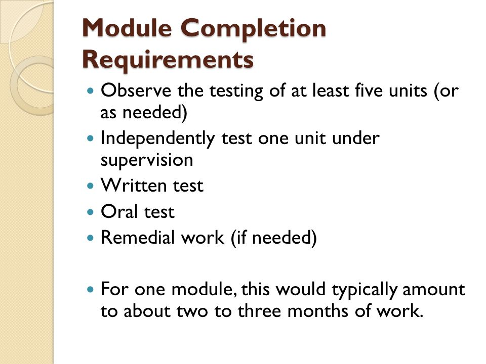 Module Completion Requirements Observe the testing of at least five units (or as needed) Independently test one unit under supervision Written test Or