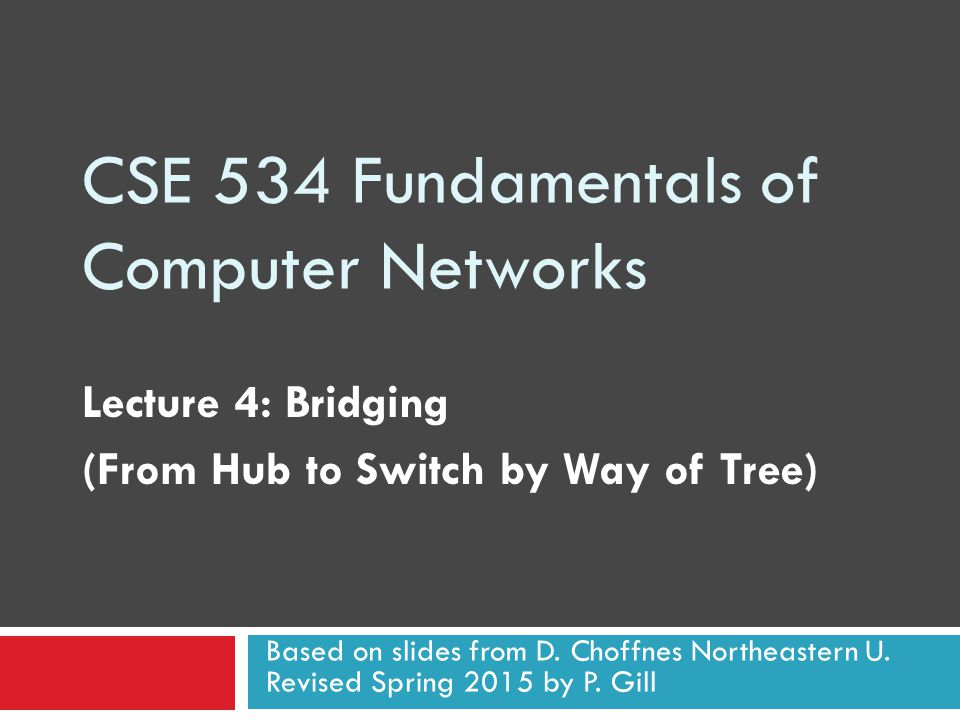 CSE 534 Fundamentals of Computer Networks Lecture 4: Bridging (From Hub to Switch by Way of Tree) Based on slides from D.