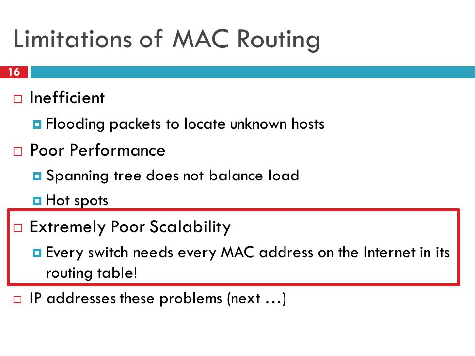 Limitations of MAC Routing 16  Inefficient  Flooding packets to locate unknown hosts  Poor Performance  Spanning tree does not balance load  Hot spots  Extremely Poor Scalability  Every switch needs every MAC address on the Internet in its routing table.