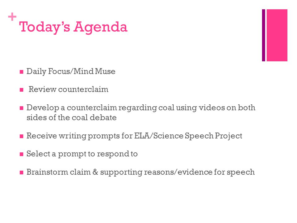 + Today's Agenda Daily Focus/Mind Muse Review counterclaim Develop a counterclaim regarding coal using videos on both sides of the coal debate Receive writing prompts for ELA/Science Speech Project Select a prompt to respond to Brainstorm claim & supporting reasons/evidence for speech