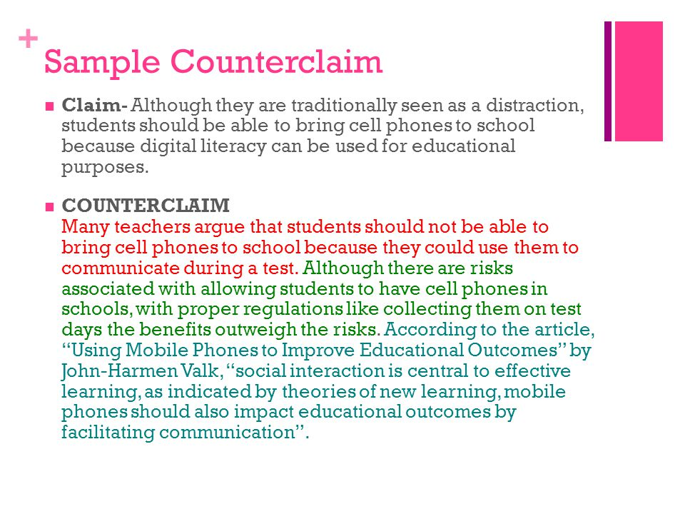 + Sample Counterclaim Claim- Although they are traditionally seen as a distraction, students should be able to bring cell phones to school because digital literacy can be used for educational purposes.