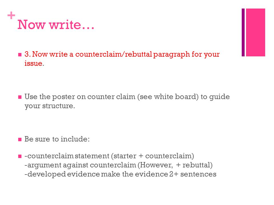 + Now write… 3. Now write a counterclaim/rebuttal paragraph for your issue. Use the poster on counter claim (see white board) to guide your structure.