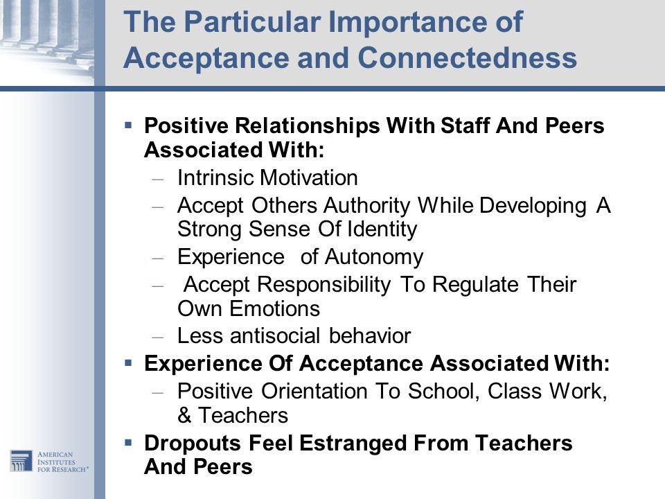 The Particular Importance of Acceptance and Connectedness  Positive Relationships With Staff And Peers Associated With: – Intrinsic Motivation – Accept Others Authority While Developing A Strong Sense Of Identity – Experience of Autonomy – Accept Responsibility To Regulate Their Own Emotions – Less antisocial behavior  Experience Of Acceptance Associated With: – Positive Orientation To School, Class Work, & Teachers  Dropouts Feel Estranged From Teachers And Peers