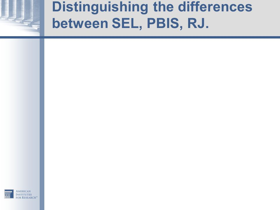 Distinguishing the differences between SEL, PBIS, RJ.