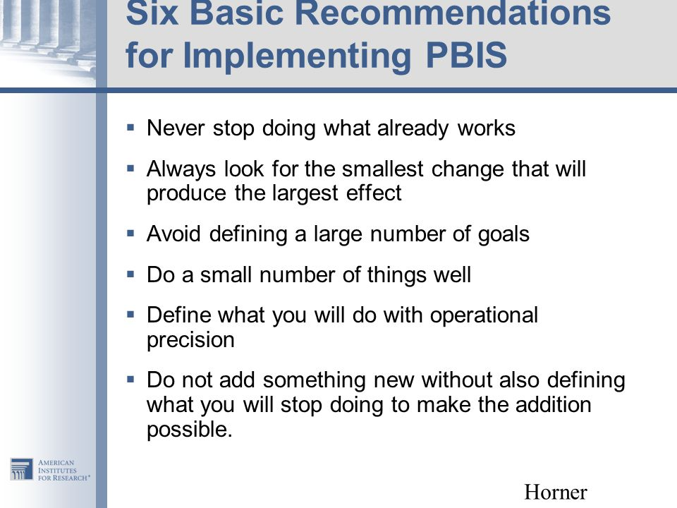 Six Basic Recommendations for Implementing PBIS  Never stop doing what already works  Always look for the smallest change that will produce the largest effect  Avoid defining a large number of goals  Do a small number of things well  Define what you will do with operational precision  Do not add something new without also defining what you will stop doing to make the addition possible.