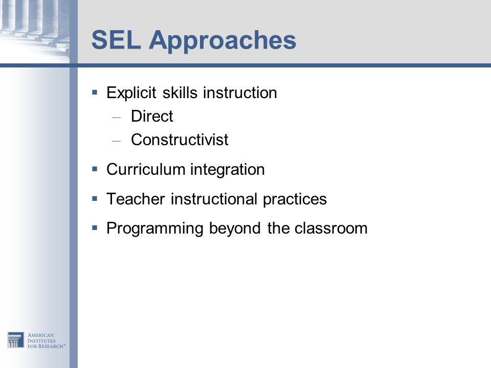 SEL Approaches  Explicit skills instruction – Direct – Constructivist  Curriculum integration  Teacher instructional practices  Programming beyond the classroom