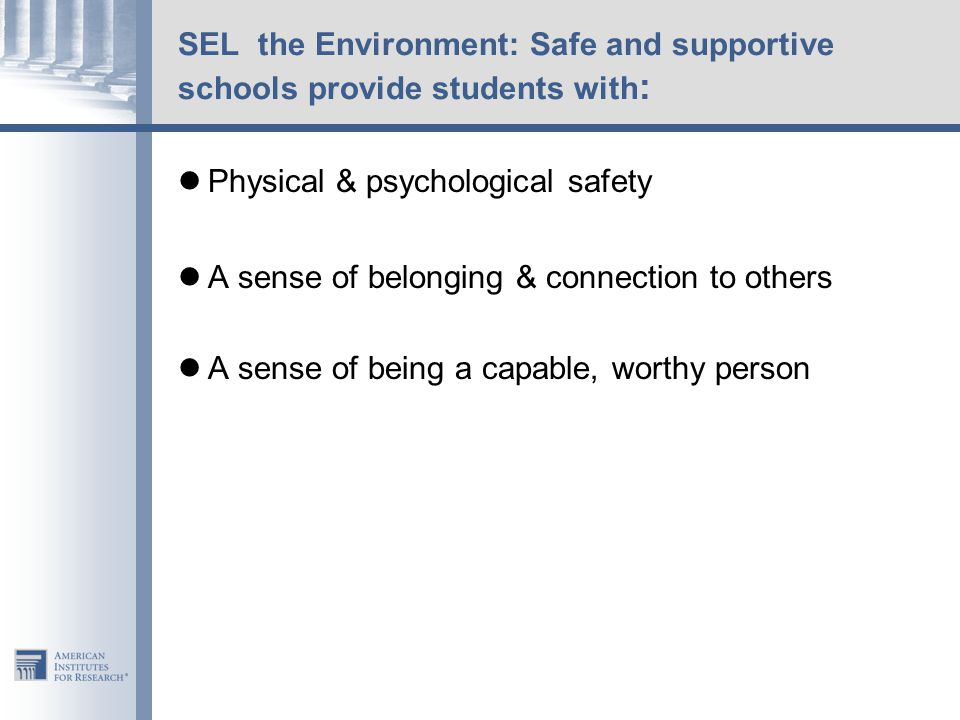 SEL the Environment: Safe and supportive schools provide students with : Physical & psychological safety A sense of belonging & connection to others A sense of being a capable, worthy person