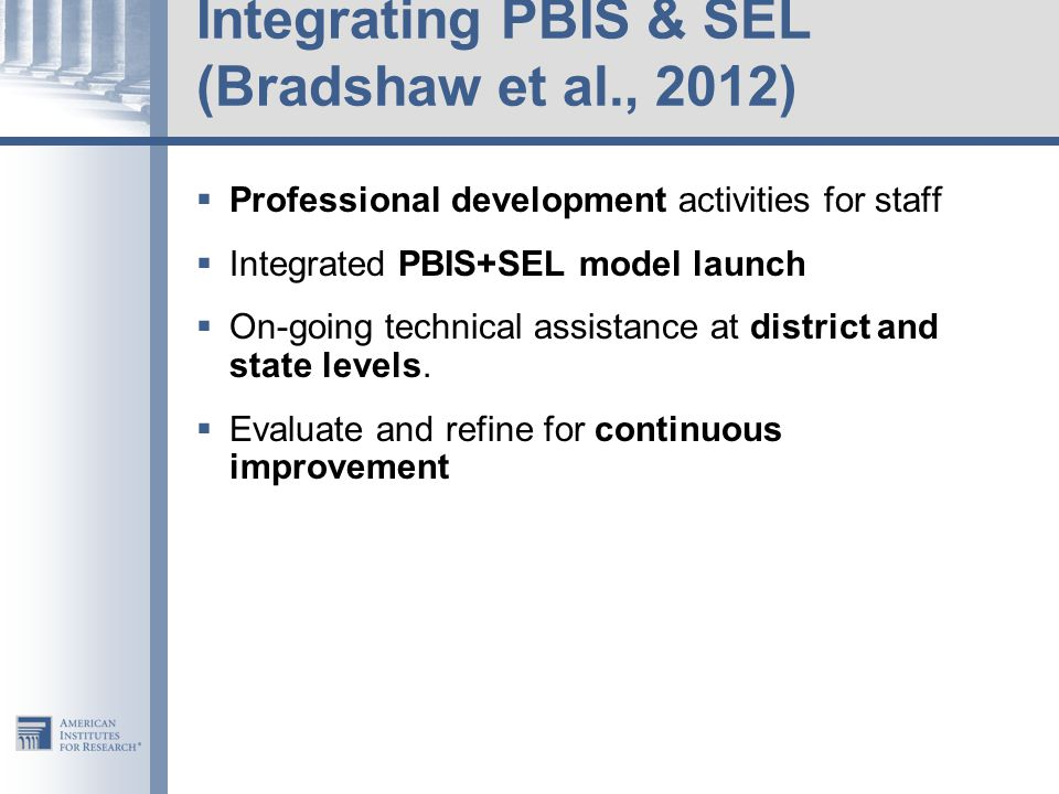 Integrating PBIS & SEL (Bradshaw et al., 2012)  Professional development activities for staff  Integrated PBIS+SEL model launch  On-going technical assistance at district and state levels.
