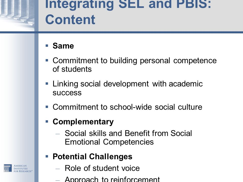 Integrating SEL and PBIS: Content  Same  Commitment to building personal competence of students  Linking social development with academic success  Commitment to school-wide social culture  Complementary – Social skills and Benefit from Social Emotional Competencies  Potential Challenges – Role of student voice – Approach to reinforcement – Metrics
