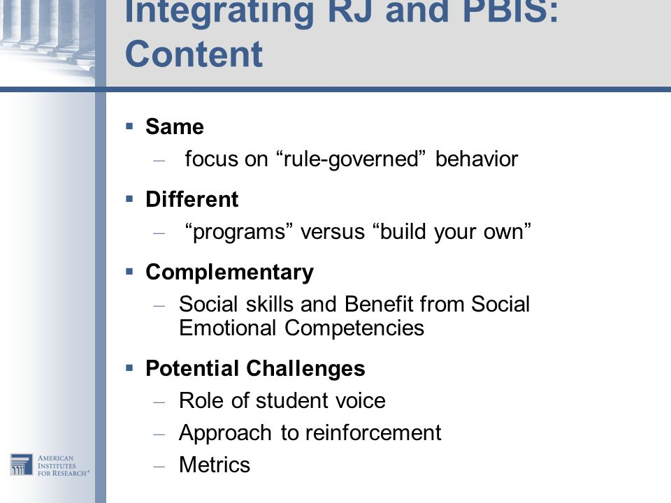 Integrating RJ and PBIS: Content  Same – focus on rule-governed behavior  Different – programs versus build your own  Complementary – Social skills and Benefit from Social Emotional Competencies  Potential Challenges – Role of student voice – Approach to reinforcement – Metrics