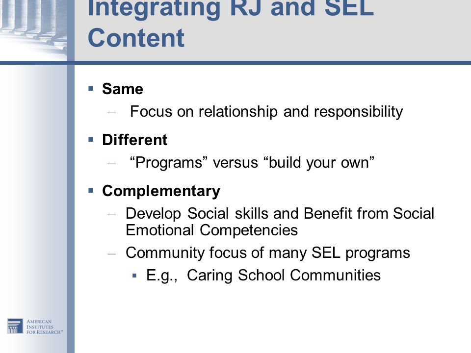 Integrating RJ and SEL Content  Same – Focus on relationship and responsibility  Different – Programs versus build your own  Complementary – Develop Social skills and Benefit from Social Emotional Competencies – Community focus of many SEL programs  E.g., Caring School Communities