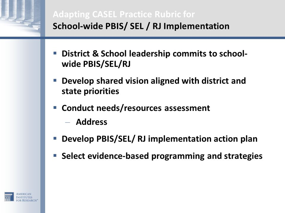 Adapting CASEL Practice Rubric for School-wide PBIS/ SEL / RJ Implementation  District & School leadership commits to school- wide PBIS/SEL/RJ  Develop shared vision aligned with district and state priorities  Conduct needs/resources assessment – Address  Develop PBIS/SEL/ RJ implementation action plan  Select evidence-based programming and strategies