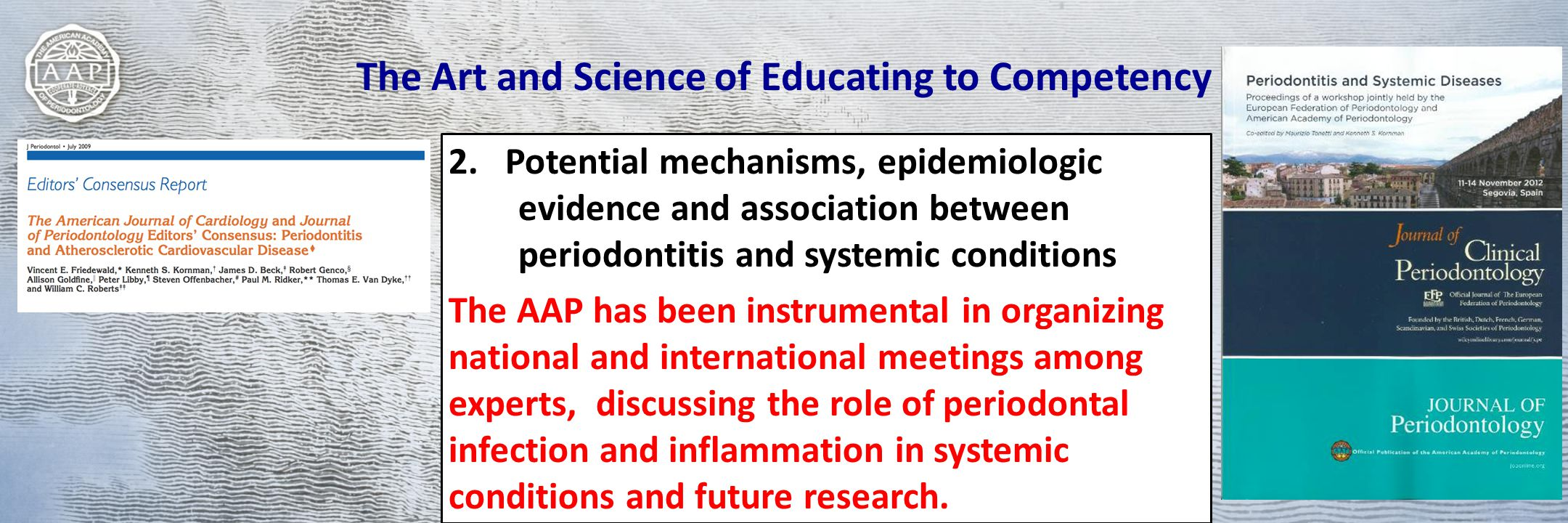 The Art and Science of Educating to Competency 2.Potential mechanisms, epidemiologic evidence and association between periodontitis and systemic conditions The AAP has been instrumental in organizing national and international meetings among experts, discussing the role of periodontal infection and inflammation in systemic conditions and future research.