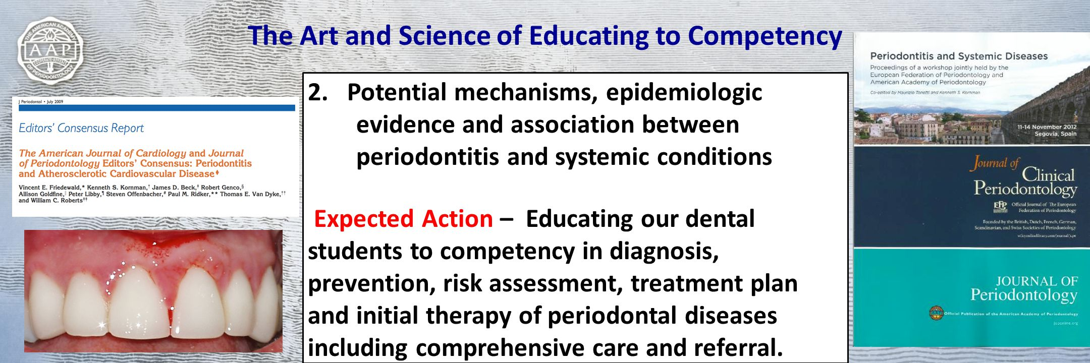 The Art and Science of Educating to Competency 2.Potential mechanisms, epidemiologic evidence and association between periodontitis and systemic conditions Expected Action – Educating our dental students to competency in diagnosis, prevention, risk assessment, treatment plan and initial therapy of periodontal diseases including comprehensive care and referral.