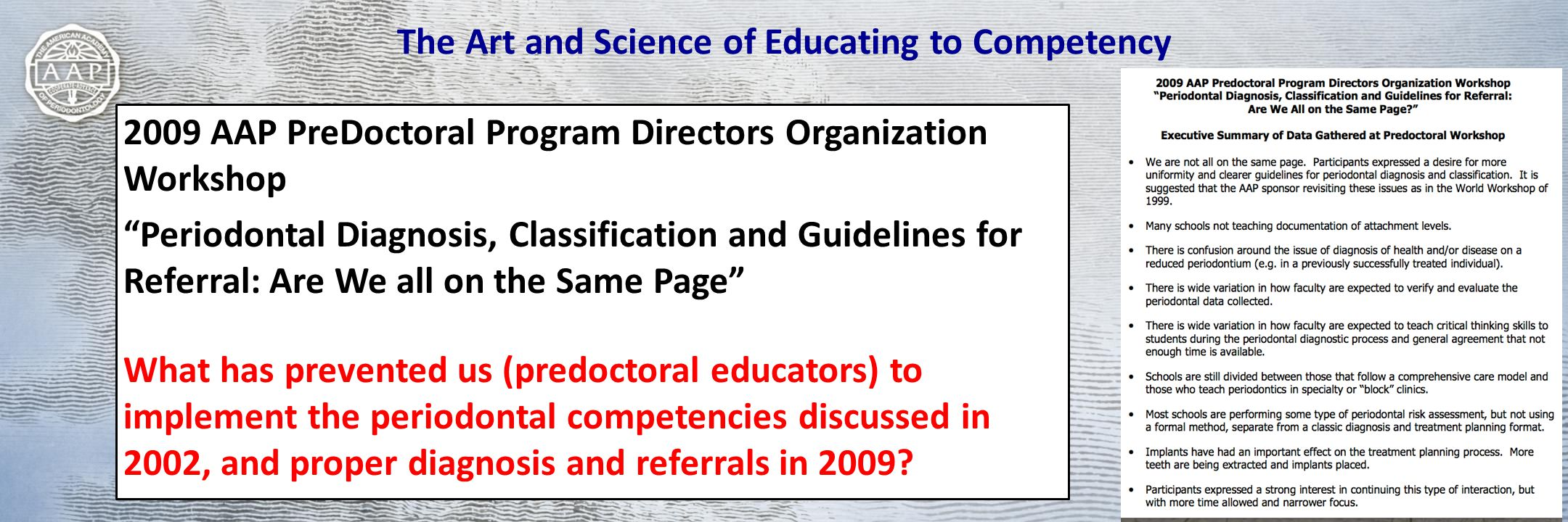The Art and Science of Educating to Competency 2009 AAP PreDoctoral Program Directors Organization Workshop Periodontal Diagnosis, Classification and Guidelines for Referral: Are We all on the Same Page What has prevented us (predoctoral educators) to implement the periodontal competencies discussed in 2002, and proper diagnosis and referrals in 2009?